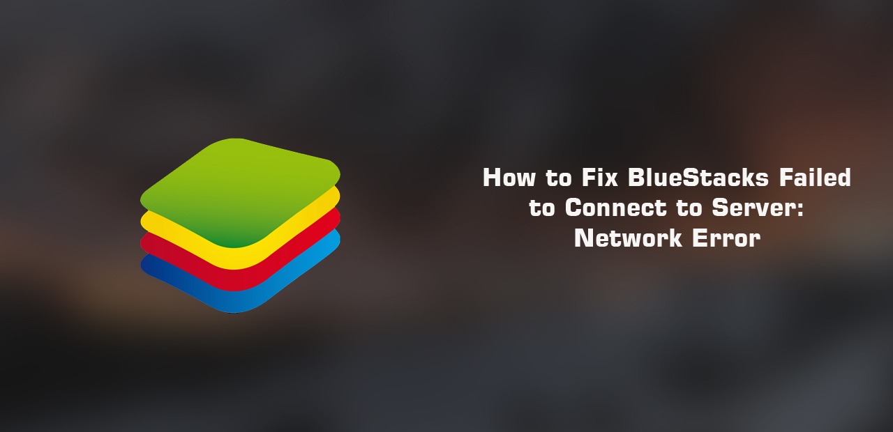 How to Fix BlueStacks Failed to Connect to Server Network Error