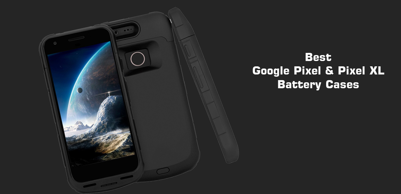 Best Google Pixel and pixel xl Battery Cases and power banks