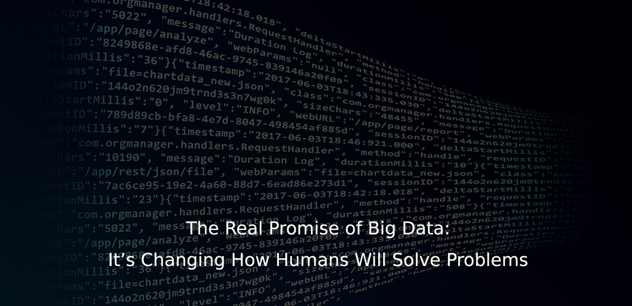 The Real Promise of Big Data It's Changing How Humans Will Solve Problems